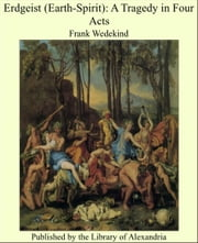 Erdgeist (Earth-Spirit): A Tragedy in Four Acts ebook by Frank Wedekind