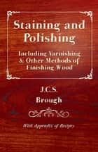Staining and Polishing - Including Varnishing & Other Methods of Finishing Wood, with Appendix of Recipes ebook by J. C. Brough