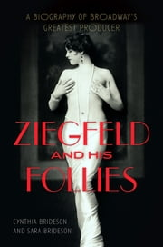 Ziegfeld and His Follies - A Biography of Broadway's Greatest Producer ebook by Cynthia Brideson,Sara Brideson