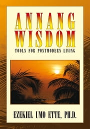ANNANG WISDOM: TOOLS FOR POSTMODERN LIVING ebook by Ezekiel Umo Ette, Ph.D.