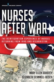 Nurses After War - The Reintegration Experience of Nurses Returning from Iraq and Afghanistan ebook by Mary Ellen Doherty, PhD, RN, CNM,Elizabeth Scannell-Desch, PhD, RN, OCNS