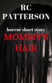 Horror Short Story: Mommy's Hair ebook by RC Patterson
