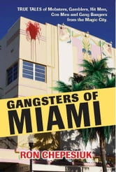 Gangsters of Miami: True Tales of Mobsters, Gamblers, Hit Men, Con Men and Gang Bangers from the Magic City - True Tales of Mobsters, Gamblers, Hit Men, Con Men and Gang Bangers from the Magic City ebook by Ron Chepesiuk