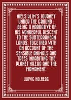 Niels Klim's journey under the ground : being a narrative of his wonderful descent to the subterranean lands; together with an account of the sensible animals and trees inhabiting the planet Nazar and the firmament. ebook by Ludvig Holberg