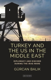 Turkey and the US in the Middle East - Diplomacy and Discord during the Iraq Wars ebook by Gürcan Balik