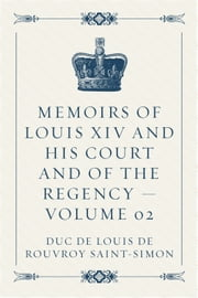 Memoirs of Louis XIV and His Court and of the Regency — Volume 02 ebook by duc de Louis de Rouvroy Saint-Simon