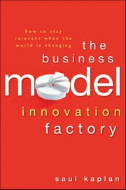 The Business Model Innovation Factory - How to Stay Relevant When The World is Changing ebook by Saul Kaplan