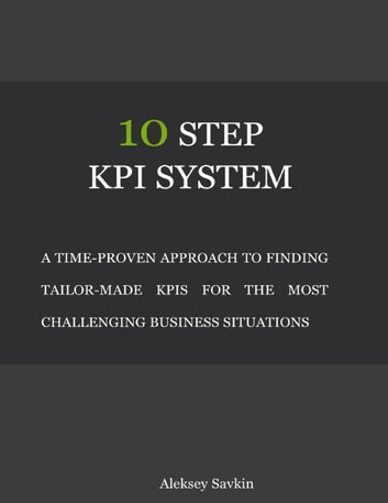 10 Step Kpi System: A Time-proven Approach to Finding Tailor-made Kpis for the Most Challenging Business Situations ebook by Aleksey Savkin
