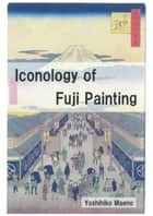 Iconology of Fuji Painting ebook by Yoshihiko Maeno