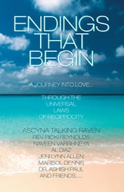 Endings That Begin... - A Journey into Love Through the Universal Laws of Reciprocity ebook by Ascyna Talking Raven, Ricki Reynolds, Naveen Varshneya,...