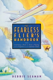 The Fearless Flier's Handbook - The Internationally Recognized Method for Overcoming the Fear of Flying eBook by Debbie Seaman