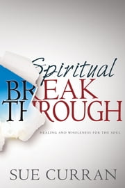 Spiritual Breakthrough - Healing and Wholeness for the Soul ebook by Sue Curran