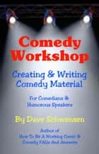 Comedy Workshop: Creating & Writing Comedy Material For Comedians & Humorous Speakers ebook by Dave Schwensen