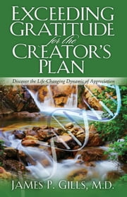 Exceeding Gratitude For The Creator's Plan - Discover the Life-Changing Dynamic of Appreciation ebook by Dr. James P. Gills, M.D.
