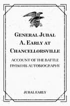 General Jubal A. Early at Chancellorsville: Account of the Battle from His Autobiography ebook by Jubal Early