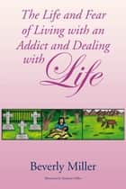 The Life and Fear of Living with an Addict and Dealing with Life ebook by Beverly Miller