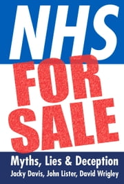 NHS for Sale - Myths, Lies & Deception ebook by Jacky Davis,John Lister,David Wrigley
