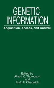 Genetic Information - Acquisition, Access, and Control ebook by Alison K. Thompson,Ruth F. Chadwick