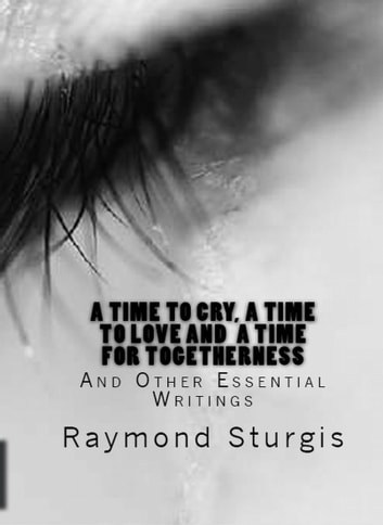 A Time to Cry, A Time to Love and A Time for Togetherness - And Other Essential Writings ebook by Raymond Sturgis
