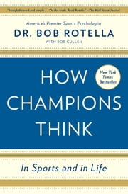How Champions Think - In Sports and in Life ebook by Dr. Bob Rotella,Bob Cullen