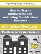 Ebook How to Start a Agricultural Self-unloading Semi-trailers Business (Beginners Guide) di Yulanda Sanborn