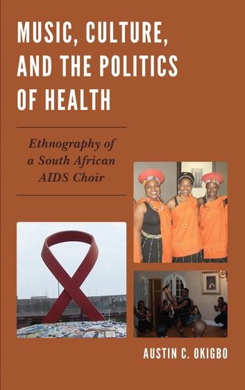 Music, Culture, and the Politics of Health - Ethnography of a South African AIDS Choir ebook by Austin C. Okigbo
