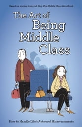 The Art of Being Middle Class - How to Handle Life's Awkward Micro-moments ebook by Not Actual Size