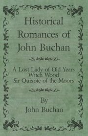 Historical Romances of John Buchan - A Lost Lady of Old Years, Witch Wood, Sir Quixote of the Moors ebook by John Buchan