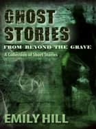 Ghost Stories From Beyond The Grave: A Collection of Short Stories ebook by Emily Hill