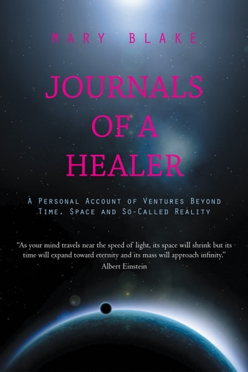 Journals of a Healer - A Personal Account of Ventures Beyond Time, Space and So-Called Reality ebook by MARY BLAKE
