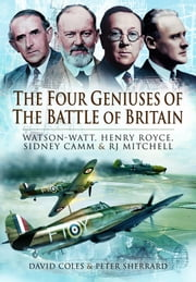 The Four Geniuses of the Battle of Britain - Watson-Watt, Henry Royce, Sydney Camm and RJ Mitchell ebook by Coles, David,Sherrard,  Peter