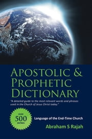 APOSTOLIC & PROPHETIC DICTIONARY - LANGUAGE OF THE END-TIME CHURCH ebook by Abraham S Rajah