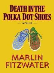 Death in the Polka Dot Shoes: A Novel ebook by Marlin Fitzwater