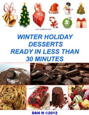 Winter Holiday Desserts Ready In Less Than 30 Minutes ebook by Dan N