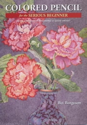 Colored Pencil for the Serious Beginner - Basic Lessons in Becoming a Good Artist ebook by Bet Borgeson