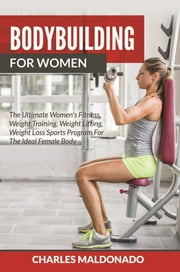 Bodybuilding For Women - The Ultimate Women's Fitness, Weight Training, Weight Lifting, Weight Loss Sports Program For The Ideal Female Body ebook by Charles Maldonado