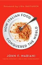 How Italian Food Conquered the World ebook by John F. Mariani, Lidia Matticchio Bastianich