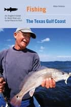 Fishing the Texas Gulf Coast - An Angler's Guide To More Than 100 Great Places To Fish ebook by Mike Holmes