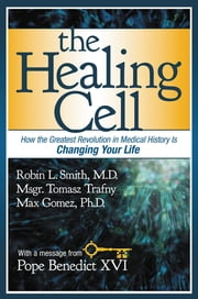 The Healing Cell - How the Greatest Revolution in Medical History is Changing Your Life ebook by Tomasz Trafny,Max Gomez,Robin L. Smith
