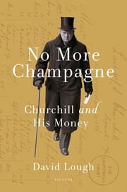 No More Champagne - Churchill and His Money ebook by David Lough