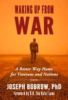 Waking Up from War - A Better Way Home for Veterans and Nations ebook by Joseph Bobrow, Dalai Lama