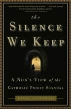 The Silence We Keep - A Nun's View of the Catholic Priest Scandal ebook by Karol Jackowski