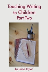 Teaching Writing to Children Part Two: Expository and Persuasive Writing ebook by Irene Taylor