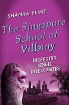 The Singapore School of Villainy: Inspector Singh Investigates ebook by Shamini Flint
