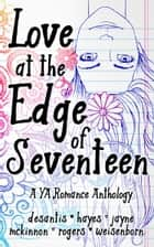 Love at the Edge of Seventeen - A YA Romance Anthology ebook by Cara McKinnon, M.T. DeSantis, A.E. Hayes,...