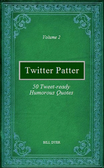 Twitter Patter: 50 Tweet-ready Humorous Quotes - Volume 2 ebook by Bill Dyer