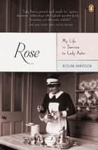 Rose: My Life in Service to Lady Astor ebook by Rosina Harrison