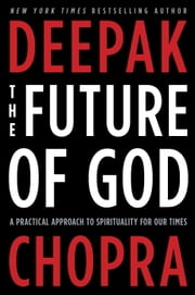 The Future of God - A Practical Approach to Spirituality for Our Times ebook by Deepak Chopra