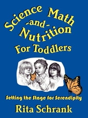 Science, Math, & Nutrition for Toddlers - Setting the Stage for Serendipity ebook by Rita Schrank