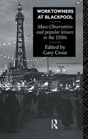 Worktowners at Blackpool - Mass-Observation and Popular Leisure in the 1930s ebook by Gary Cross